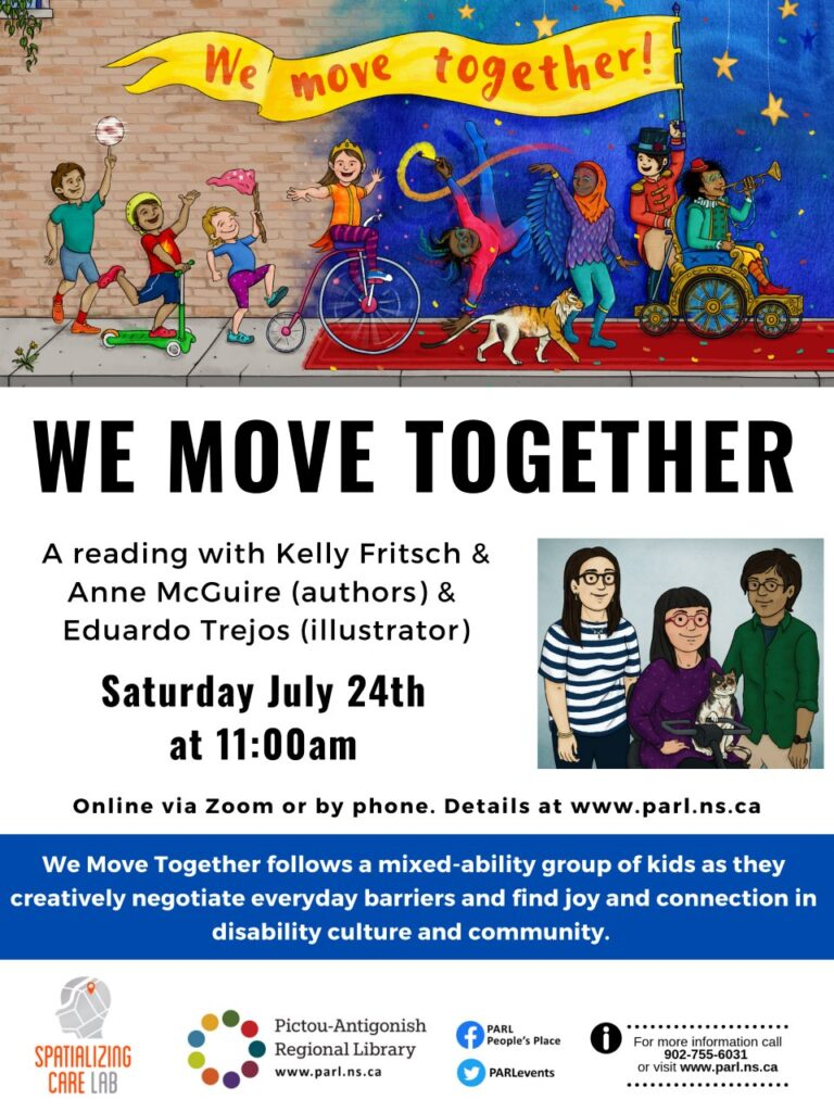 Poster of We Move Together virtual reading at Pictou Antigonish Regional Library. Text reads We move together, a reading with Kelly Fritsch & Anne McGuire (authors) & Eduardo Trejos (illustrator) Saturday July 24th at 11:00am. Online by phone or zoom. Details at www.parl.ns.ca We Move Together follows a mixed-ability group of kids as they creatively negotiate everyday barriers and find joy and connection in disability culture and community
